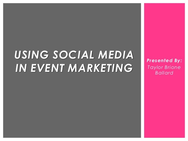 Presented By: Taylor Brione Ballard USING SOCIAL MEDIA IN EVENT MARKETING