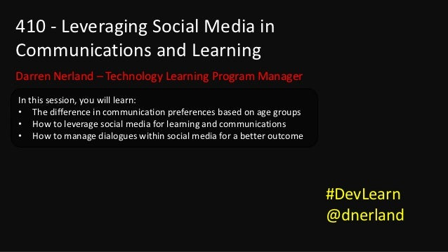 410 - Leveraging Social Media inCommunications and LearningDarren Nerland – Technology Learning Program ManagerIn this ses...