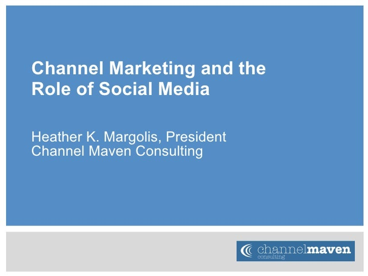 Channel Marketing and the  Role of Social Media Heather K. Margolis, President Channel Maven Consulting
