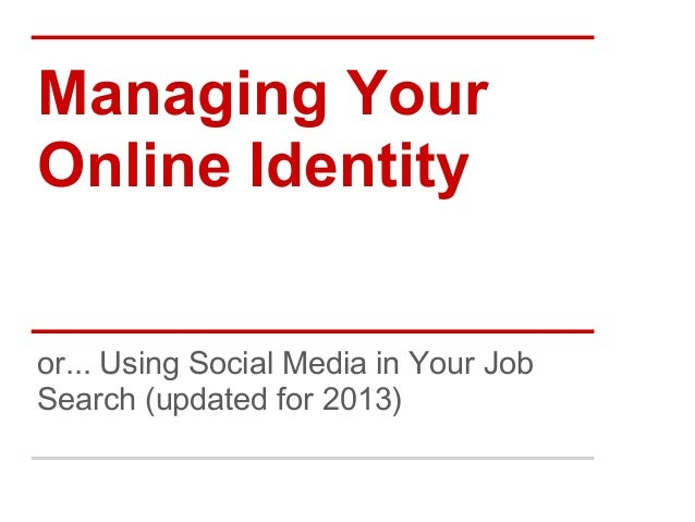 Managing YourOnline Identityor... Using Social Media in Your JobSearch (updated for 2013)