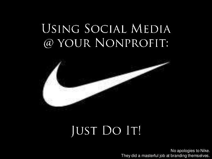 Using Social Media @ your Nonprofit:Just Do It!<br />No apologies to Nike. <br />They did a masterful job at branding them...