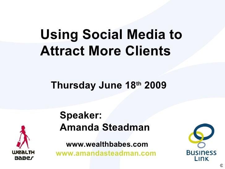 Using Social Media to Attract More Clients Speaker: Amanda Steadman  www.wealthbabes.com www.amandasteadman.com  Thursday ...