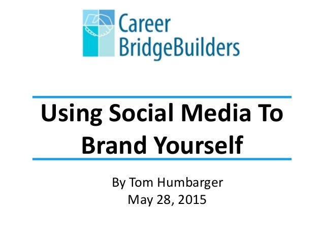 Using Social Media To Brand Yourself By Tom Humbarger May 28, 2015