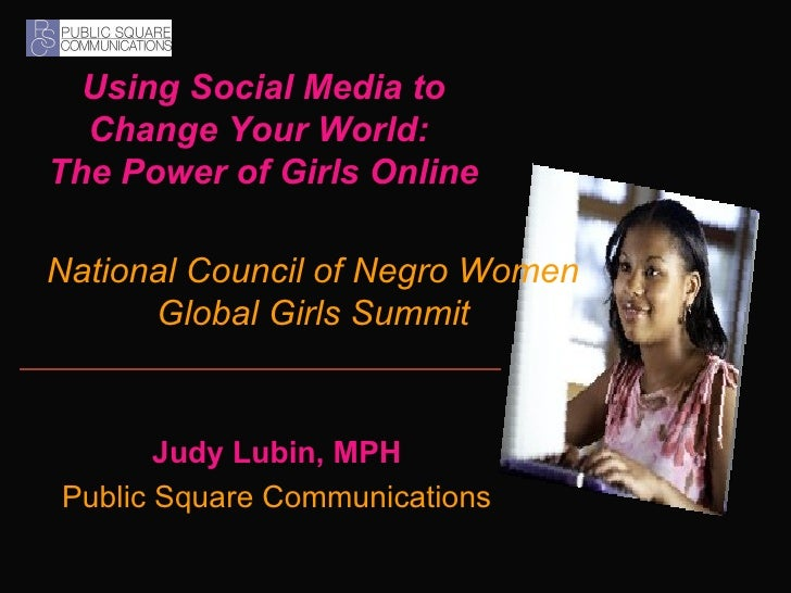 Using Social Media to Change Your World:  The Power of Girls Online Judy Lubin, MPH Public Square Communications National ...
