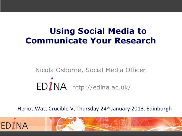 Using Social Media toCommunicate Your ResearchNicola Osborne, Social Media Officerhttp://edina.ac.uk/Heriot-Watt Crucible ...