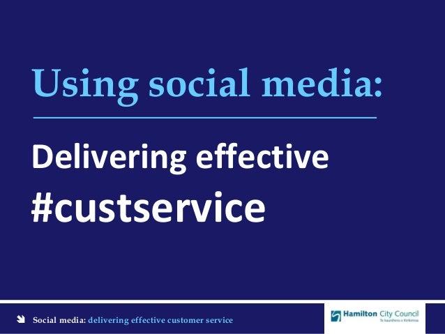  Social media: delivering effective customer service Using social media: Delivering effective #custservice