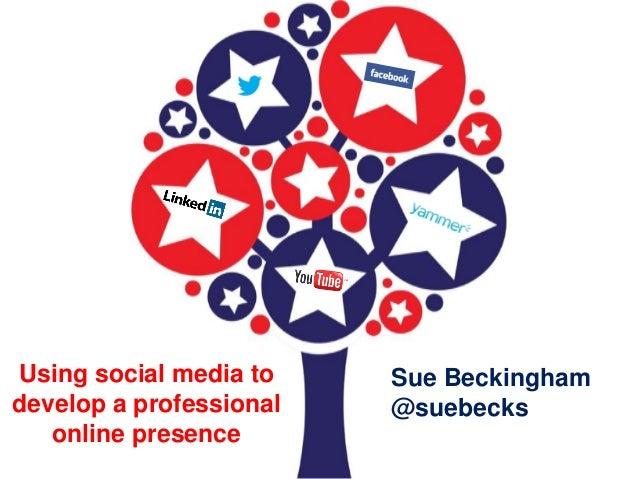 Using social media to develop a professional online presence Sue Beckingham @suebecks