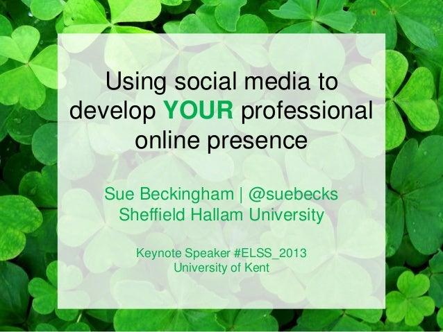 Using social media to develop YOUR professional online presence Sue Beckingham | @suebecks Sheffield Hallam University Key...