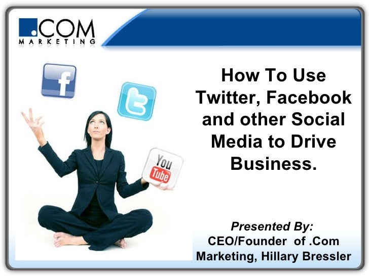 How To Use Twitter, Facebook and other Social Media to Drive Business. Presented By:   CEO/Founder  of .Com Marketing, Hil...