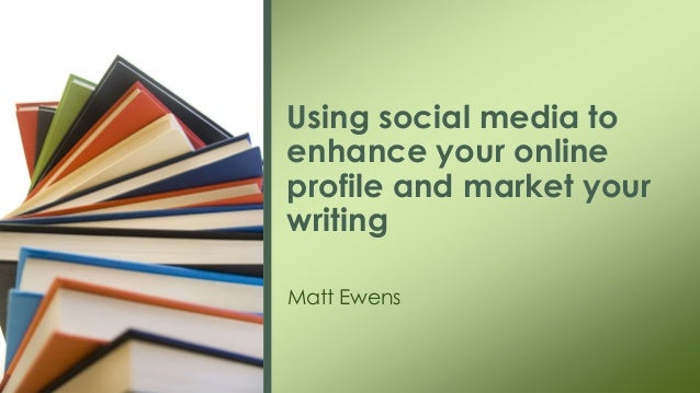 Using social media to enhance your online profile and market your writing Matt Ewens