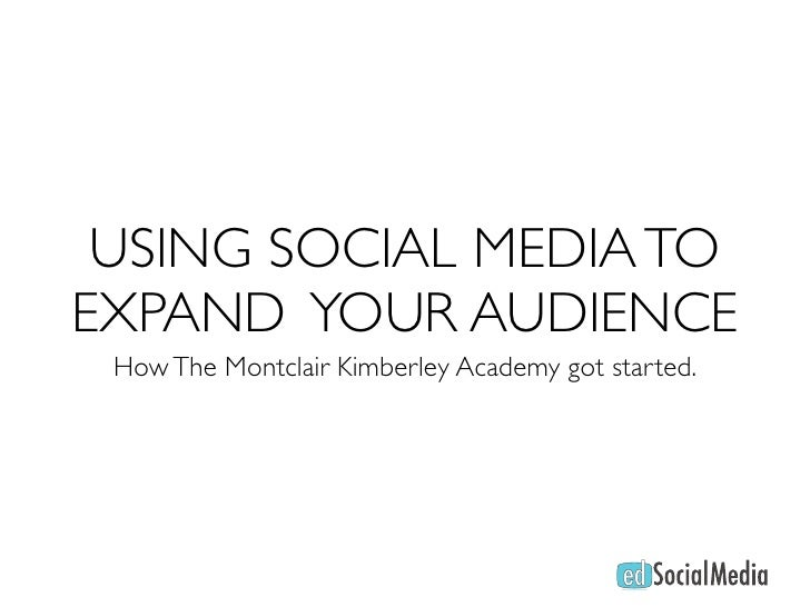 USING SOCIAL MEDIA TO EXPAND YOUR AUDIENCE  How The Montclair Kimberley Academy got started.