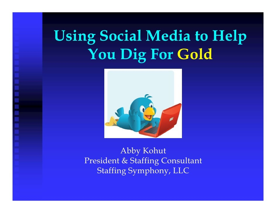 Using Social Media to Help     You Dig For Gold                   Abby Kohut     President & Staffing Consultant        St...