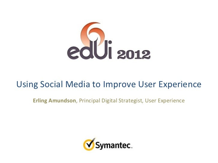 Using Social Media to Improve User Experience    Erling Amundson, Principal Digital Strategist, User Experience