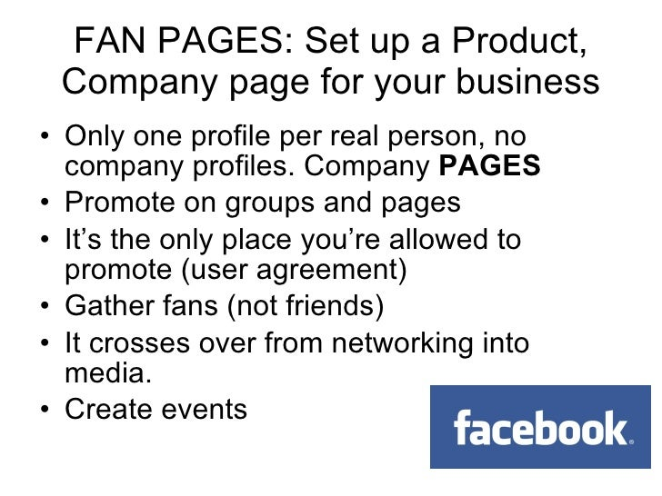 <ul><li>Only one profile per real person, no company profiles. Company  PAGES </li></ul><ul><li>Promote on groups and page...
