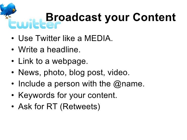 Broadcast your Content <ul><li>Use Twitter like a MEDIA. </li></ul><ul><li>Write a headline.  </li></ul><ul><li>Link to a ...