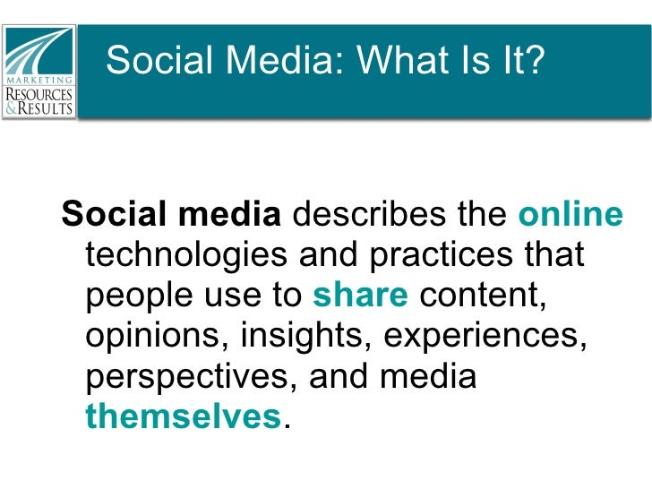 Social Media: What Is It? <ul><li>Social media  describes the  online  technologies and practices that people use to  shar...