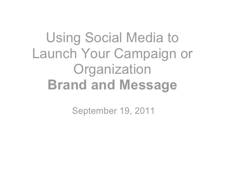 Using Social Media toLaunch Your Campaign or      Organization  Brand and Message     September 19, 2011