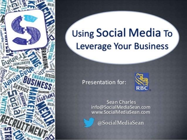 Using Social Media To Leverage Your Business  Presentation for:           Sean Charles     info@SocialMediaSean.com     ww...