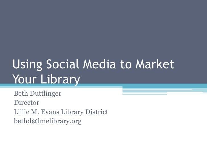 Using Social Media to Market Your Library<br />Beth Duttlinger<br />Director<br />Lillie M. Evans Library District<br />be...