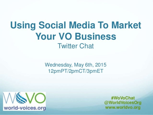 Using Social Media To Market Your VO Business Twitter Chat Wednesday, May 6th, 2015 12pmPT/2pmCT/3pmET #WoVoChat @WorldVoi...