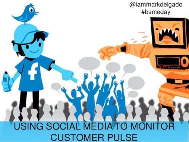 USING SOCIAL MEDIA TO MONITOR CUSTOMER PULSE @iammarkdelgado #bsmeday