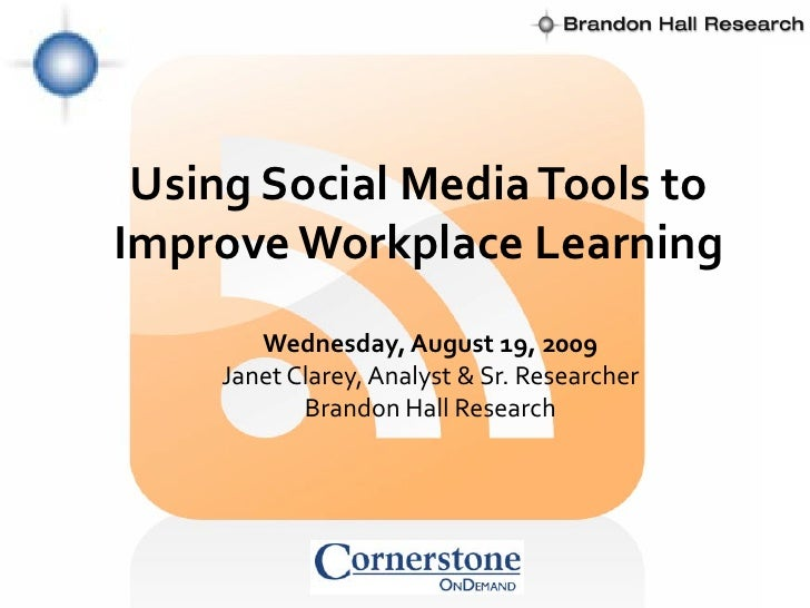 Using Social Media Tools to Improve Workplace Learning        Wednesday, August 19, 2009     Janet Clarey, Analyst & Sr. R...