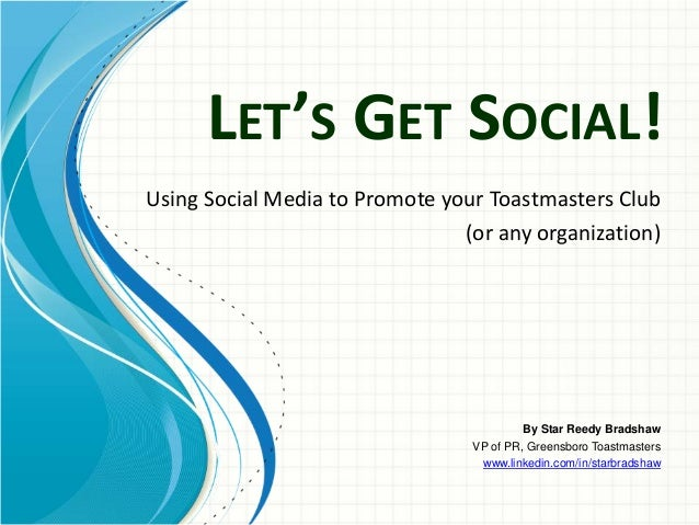 LET'S GET SOCIAL!Using Social Media to Promote your Toastmasters Club                                (or any organization)...