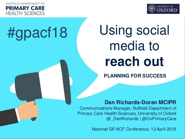 Using social media to reach out #gpacf18 Dan Richards-Doran MCIPR Communications Manager, Nuffield Department of Primary C...