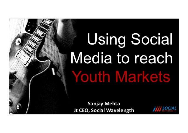 Using SocialMedia to reachYouth Markets         Sanjay Mehta Jt CEO, Social Wavelength