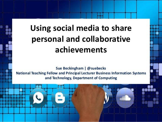 Using social media to share personal and collaborative achievements Sue Beckingham | @suebecks National Teaching Fellow an...