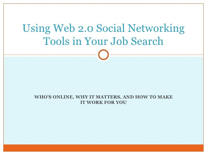 WHO'S ONLINE, WHY IT MATTERS, AND HOW TO MAKE IT WORK FOR YOU Using Web 2.0 Social Networking Tools in Your Job Search