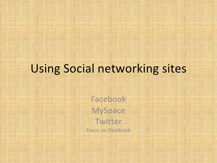 Using Social networking sites Facebook MySpace Twitter Focus on Facebook