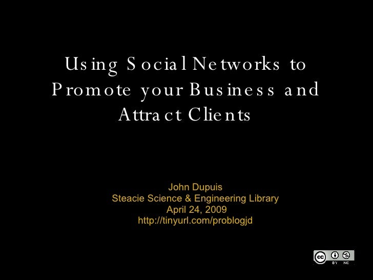 Using Social Networks to Promote your Business and Attract Clients John Dupuis Steacie Science & Engineering Library   Apr...