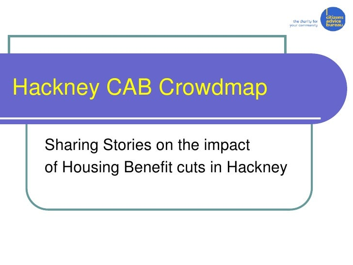 Hackney CAB Crowdmap  Sharing Stories on the impact  of Housing Benefit cuts in Hackney