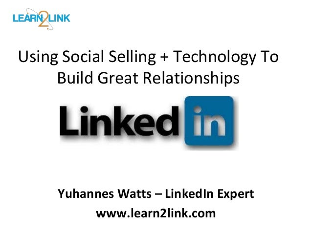 Using Social Selling + Technology To  Build Great Relationships  Yuhannes Watts – LinkedIn Expert  www.learn2link.com