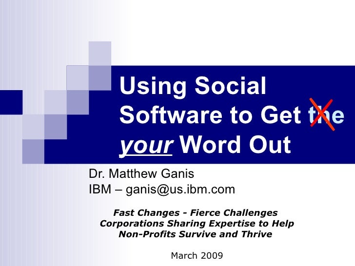 Using Social Software to Get  the   your  Word Out   Dr. Matthew Ganis IBM – ganis@us.ibm.com Fast Changes - Fierce Challe...