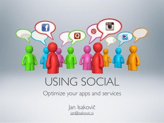 USING SOCIAL Optimize your apps and services Jan Isakovič jan@isakovic.si