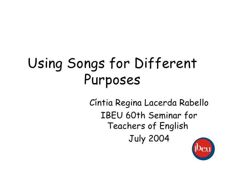Using Songs for Different Purposes Cíntia Regina Lacerda Rabello IBEU 60th Seminar for Teachers of English  July 2004