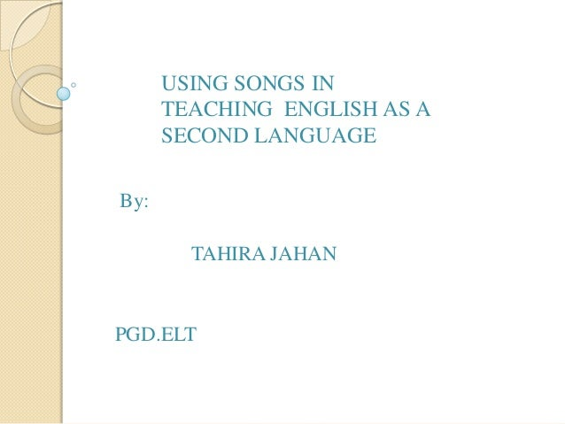 USING SONGS IN TEACHING ENGLISH AS A SECOND LANGUAGE By: TAHIRA JAHAN  PGD.ELT