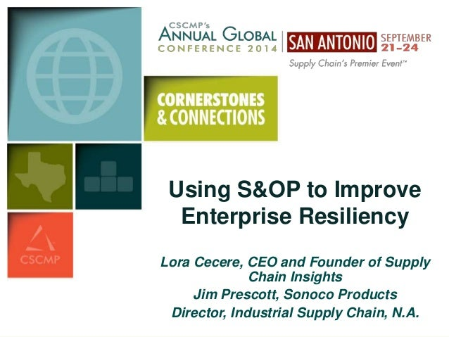 Using S&OP to Improve  Enterprise Resiliency  Lora Cecere, CEO and Founder of Supply  Chain Insights  Jim Prescott, Sonoco...