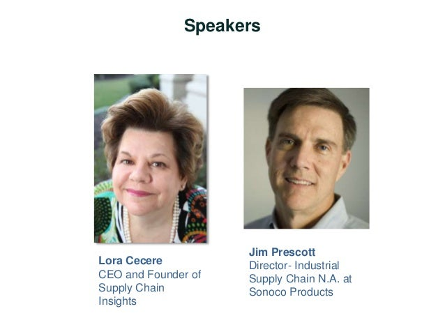 Speakers  Lora Cecere  CEO and Founder of  Supply Chain  Insights  Jim Prescott  Director- Industrial  Supply Chain N.A. a...