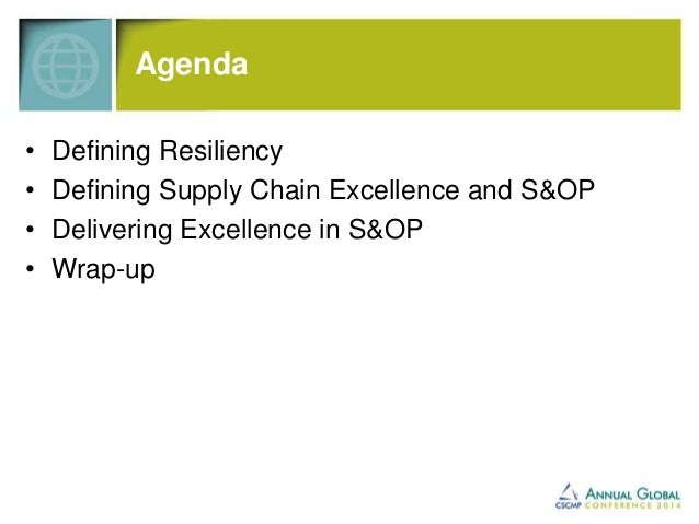 Agenda  • Defining Resiliency  • Defining Supply Chain Excellence and S&OP  • Delivering Excellence in S&OP  • Wrap-up