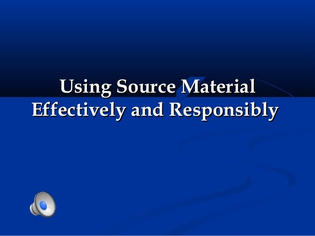 Using Source MaterialEffectively and Responsibly