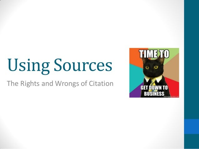 Using Sources The Rights and Wrongs of Citation