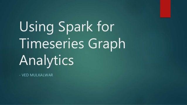 Using Spark for Timeseries Graph Analytics - VED MULKALWAR