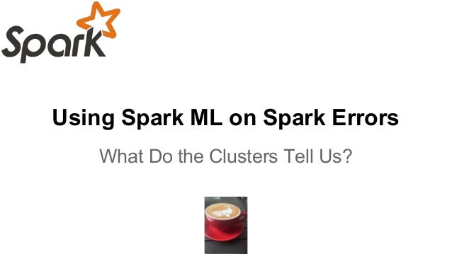Using Spark ML on Spark Errors What Do the Clusters Tell Us?