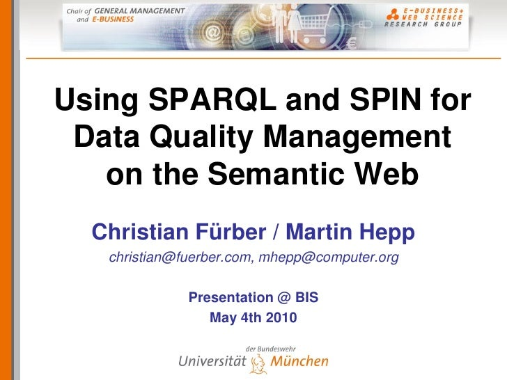 Using SPARQL and SPIN for  Data Quality Management    on the Semantic Web   Christian Fürber / Martin Hepp    christian@fu...