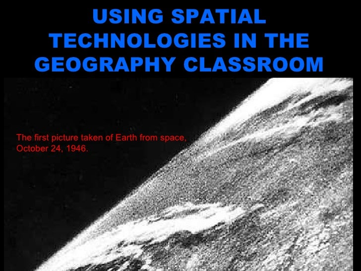 Using Spatial Technologies in the Geography Classroom USING SPATIAL TECHNOLOGIES IN THE GEOGRAPHY CLASSROOM The first pict...