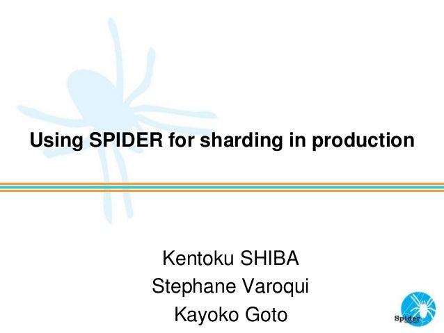 Using SPIDER for sharding in production Kentoku SHIBA Stephane Varoqui Kayoko Goto