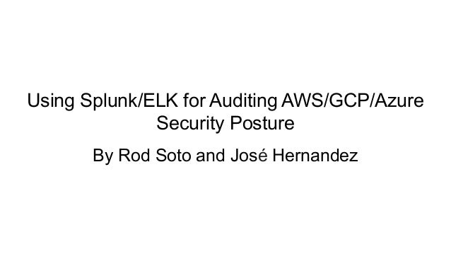 Using Splunk/ELK for Auditing AWS/GCP/Azure Security Posture By Rod Soto and José Hernandez